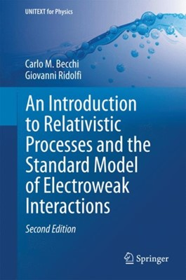 An Introduction to Relativistic Processes and the Standard Model of Electroweak Interactions Giovanni Ridolfi, Carlo M. Becchi 9783319061290