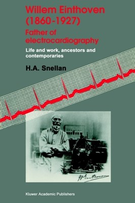 Willem Einthoven (1860-1927) Father of electrocardiography H. A. Snellen 9780792332749
