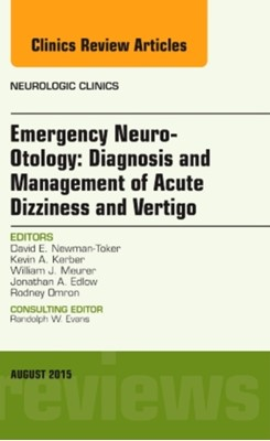 Emergency Neuro-Otology: Diagnosis and Management of Acute Dizziness and Vertigo, An Issue of Neurologic Clinics David E. Newman-Toker 9780323393461
