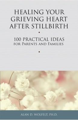 Healing Your Grieving Heart After Stillbirth Alan D. Wolfelt 9781617221750