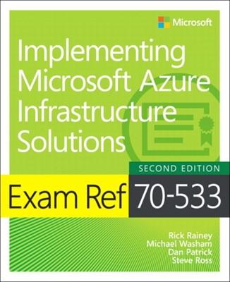 Exam Ref 70-533 Implementing Microsoft Azure Infrastructure Solutions Michael Washam, Rick Rainey, Dan Patrick, Steve Ross 9781509306480