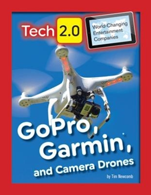 Tech 2.0 World-Changing Entertainment Companies: GoPro, Garmin, and Camera Drones Tim Newcomb 9781422240557