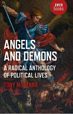 Angels and Demons: A Radical Anthology of Political Lives Tony McKenna 9781789040203