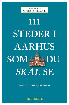 111 steder i Aarhus som du skal se Peter Vestergaard, Lena Bendt 9788772160764