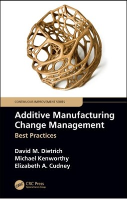 Additive Manufacturing Change Management David M. (Missouri University of Science and Technology Dietrich, Michael Kenworthy, Elizabeth A. (Missouri University of Science and Technology Cudney 9781138611757