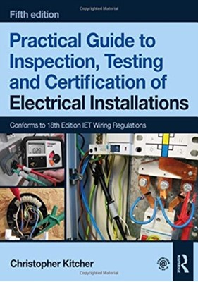 Practical Guide to Inspection, Testing and Certification of Electrical Installations Christopher Kitcher 9781138613324