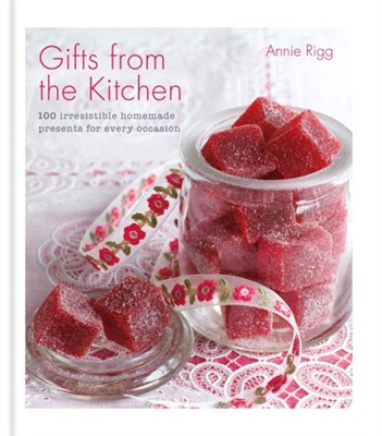 Gifts from the Kitchen: 100 irresistible homemade presents for every occasion Annie Rigg 9780857836595