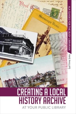 Creating a Local History Archive at Your Public Library Faye Phillips 9780838915660