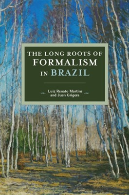 The Long Roots Of Formalism In Brazil Luiz Renato Martins 9781608460823