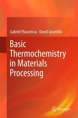 Basic Thermochemistry in Materials Processing David Jaramillo, Gabriel Plascencia 9783319538136