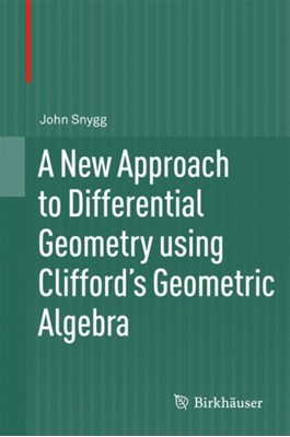 A New Approach to Differential Geometry using Clifford's Geometric Algebra John Snygg 9780817682828