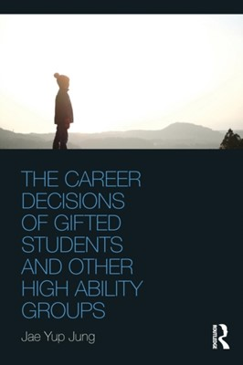 The Career Decisions of Gifted Students and Other High Ability Groups Jae Yup (The University of New South Wales Jung 9781138596269