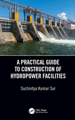 A Practical Guide to Construction of Hydropower Facilities Suchintya Kumar (Jaipur National University Sur 9780815378051
