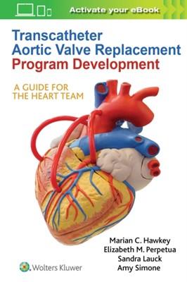 Transcatheter Aortic Valve Replacement Program Development Marian C Hawkey, Amy Simone, Elizabeth M. Perpetua, Dr. Sandra Lauck 9781975105228