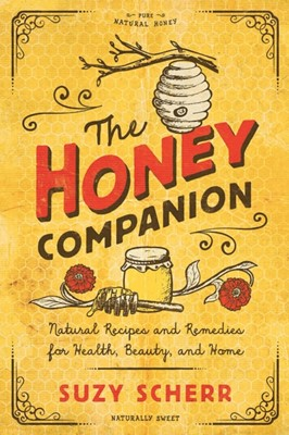 The Honey Companion - Natural Recipes and Remedies for Health, Beauty, and Home Suzy Scherr 9781682683743