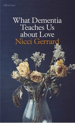 What Dementia Teaches Us About Love Nicci Gerrard 9780241347454