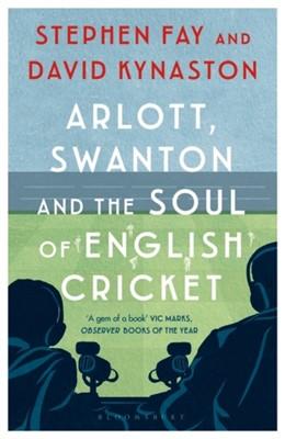 Arlott, Swanton and the Soul of English Cricket David Kynaston, Stephen Fay 9781408895375