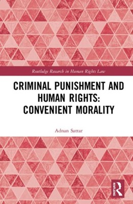 Criminal Punishment and Human Rights: Convenient Morality Adnan Sattar 9781138625792