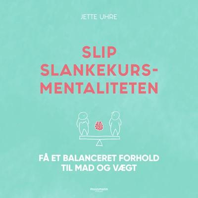 Slip slankekursmentaliteten - Få et balanceret forhold til mad og vægt Jette Uhre 9788726180398