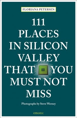 111 Places in Silicon Valley That You Must Not Miss Floriana Petersen 9783740804930