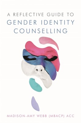 A Reflective Guide to Gender Identity Counselling Madison-Amy Webb 9781785923838