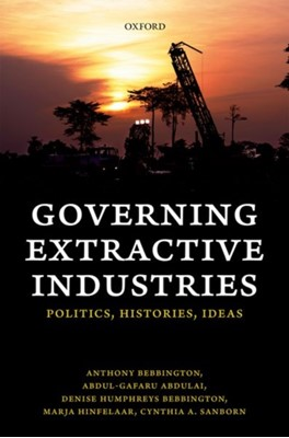 Governing Extractive Industries Cynthia (Vice President for Research and Full Professor of Political Science Sanborn, Anthony (Australia Laureate Fellow Bebbington, Denise (Research Associate Professor Humphreys Bebbington, Marja (Director of Research and Programs Hinfelaar, Abdul-Gafaru (Senior Lecturer Abdulai 9780198820932