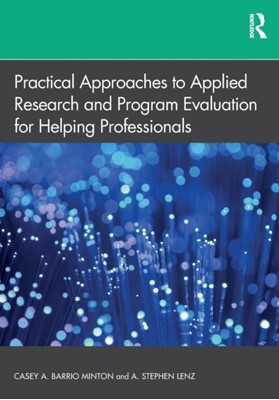Practical Approaches to Applied Research and Program Evaluation for Helping Professionals A. Stephen (Texas A&M University-Corpus Christi Lenz, Casey A. (University of Tennessee-Knoxville Barrio Minton 9781138070394