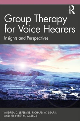 Group Therapy for Voice Hearers Richard W. (Private practice Sears, Jennifer M. Ossege, Andrea (Northwood Health Systems Lefebvre 9781138500648