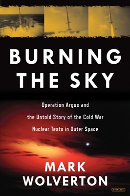 Burning the Sky: Operation Argus and the Untold Story of the Cold War Nuclear Tests in Outer Space Mark Wolverton 9781468314175