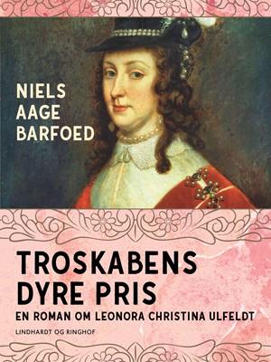 Troskabens dyre pris - En roman om Leonora Christina Ulfeldt Niels Aage Barfoed 9788726183252