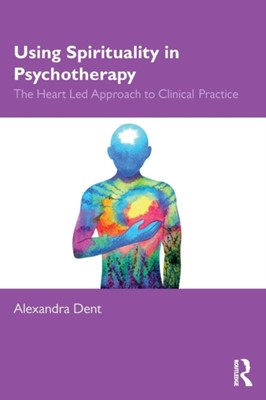 Using Spirituality in Psychotherapy Alexandra Dent 9780367141356