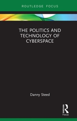 The Politics and Technology of Cyberspace Danny (Head of Strategy Steed 9781138577831