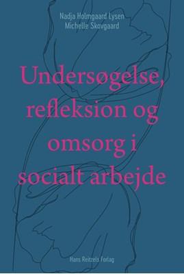 Undersøgelse, refleksion og omsorg i socialt arbejde Michelle Skovgaard, Nadja Holmgaard Lysen 9788741273631
