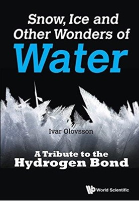 Snow, Ice And Other Wonders Of Water: A Tribute To The Hydrogen Bond Ivar (Uppsala Univ Olovsson 9789814749367