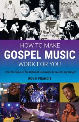 How to make Gospel Music work for you Roy N Francis 9781912635443