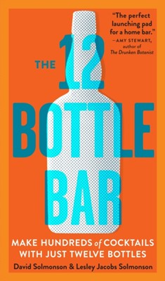 12 Bottle Bar : A Dozen Bottles, Hundreds of Cocktails, a New Way to Drink Workman Publishing 9780761174943