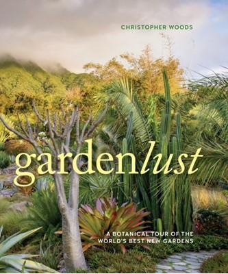 Gardenlust: A Botanical Tour of the World's Best New Gardens Christopher Woods 9781604697971