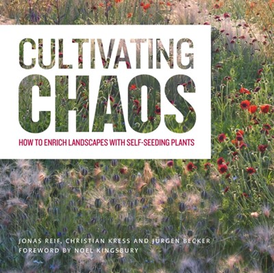 Cultivating Chaos: Gardening with Self-Seeding Plants Jurgen Becker, Jonas Reif, Christian Kress 9781604696523