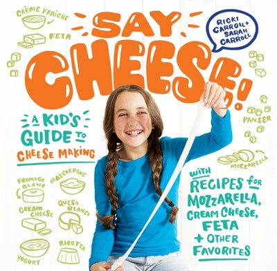 Say Cheese! A Kid's Guide to Cheesemaking Ricki Carroll 9781612128238
