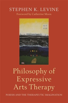 Philosophy of Expressive Arts Therapy Stephen K. Levine 9781787750050