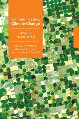 Communicating Climate Change Anne K. Armstrong, Marianne E. Krasny, Jonathon P. Schuldt 9781501730795