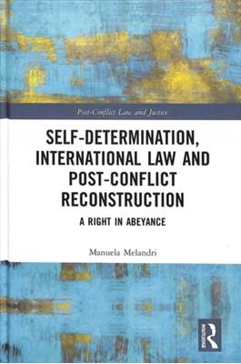 Self-Determination, International Law and Post-Conflict Reconstruction Manuela Melandri 9781138609280