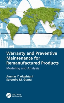 Warranty and Preventive Maintenance for Remanufactured Products Ammar Y. (King Abdulaziz University Alqahtani, Surendra M. (Northeastern University Gupta 9781138097513