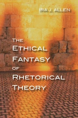 The Ethical Fantasy of Rhetorical Theory Ira Allen 9780822965367