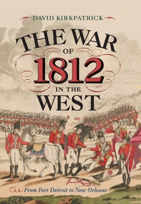 WAR OF 1812 IN THE WEST David Kirkpatrick 9781594163098
