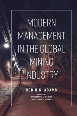 Modern Management in the Global Mining Industry Robin G. Adams 9781789737882