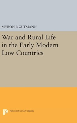 War and Rural Life in the Early Modern Low Countries Myron P. Gutmann 9780691643397