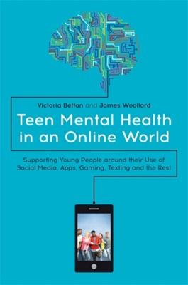 Teen Mental Health in an Online World Victoria Betton, James Woollard 9781785924682
