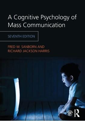 A Cognitive Psychology of Mass Communication Fred W. (North Carolina Wesleyan College Sanborn, Richard Jackson (Kansas State University Harris 9781138046276
