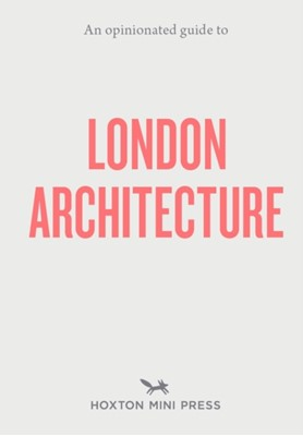 An Opinionated Guide To London Architecture Hoxton Mini Press 9781910566558